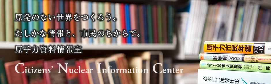 原発のない世界をつくろう。たしかな情報と、市民のちからで。原子力資料情報室